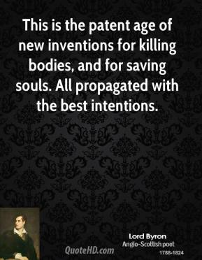 Lord Byron - This is the patent age of new inventions for killing bodies, and for saving souls. All propagated with the best intentions.