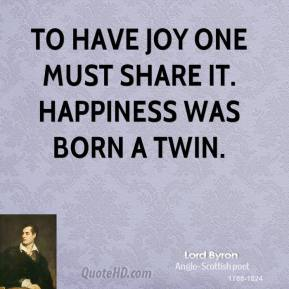 Lord Byron - To have joy one must share it. Happiness was born a twin.