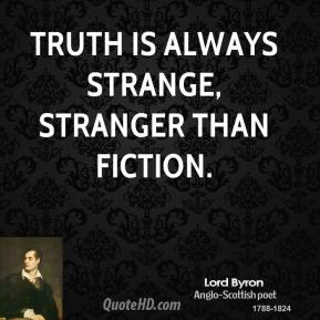 Lord Byron - Truth is always strange, stranger than fiction.