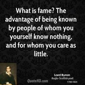 Lord Byron - What is fame? The advantage of being known by people of whom you yourself know nothing, and for whom you care as little.
