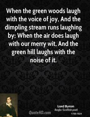 When the green woods laugh with the voice of joy, And the dimpling stream runs laughing by; When the air does laugh with our merry wit, And the green hill laughs with the noise of it.