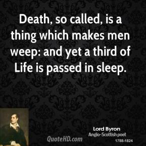 Lord Byron  - Death, so called, is a thing which makes men weep: and yet a third of Life is passed in sleep.
