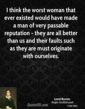 Lord Byron  - I think the worst woman that ever existed would have made a man of very passable reputation - they are all better than us and their faults such as they are must originate with ourselves.