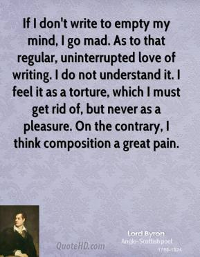 Lord Byron  - If I don't write to empty my mind, I go mad. As to that regular, uninterrupted love of writing. I do not understand it. I feel it as a torture, which I must get rid of, but never as a pleasure. On the contrary, I think composition a great pain.