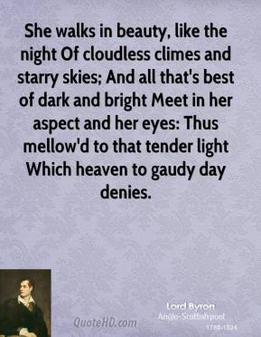 Lord Byron  - She walks in beauty, like the night Of cloudless climes and starry skies; And all that's best of dark and bright Meet in her aspect and her eyes: Thus mellow'd to that tender light Which heaven to gaudy day denies.