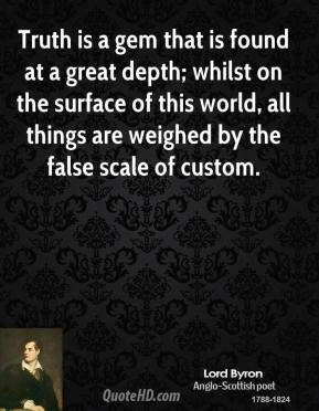 Lord Byron  - Truth is a gem that is found at a great depth; whilst on the surface of this world, all things are weighed by the false scale of custom.