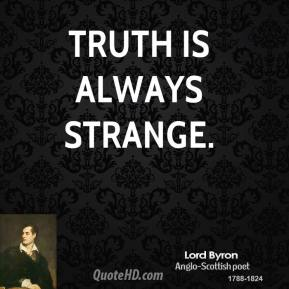 Lord Byron  - Truth is always strange.