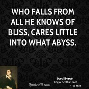 Lord Byron  - Who falls from all he knows of bliss, Cares little into what abyss.