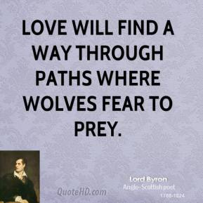 Lord Byron - Love will find a way through paths where wolves fear to prey.