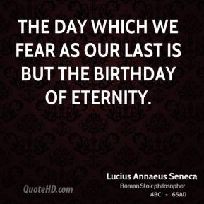 The day which we fear as our last is but the birthday of eternity.