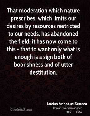 That moderation which nature prescribes, which limits our desires by resources restricted to our needs, has abandoned the field; it has now come to this - that to want only what is enough is a sign both of boorishness and of utter destitution.