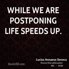 While we are postponing life speeds up.