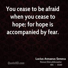 You cease to be afraid when you cease to hope; for hope is accompanied by fear.