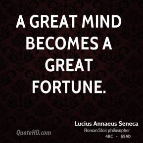 Lucius Annaeus Seneca - A great mind becomes a great fortune.