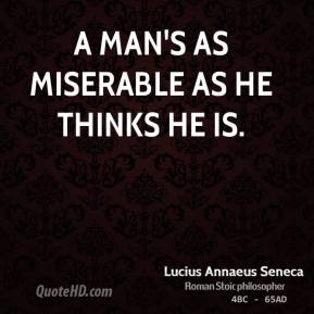 Lucius Annaeus Seneca - A man's as miserable as he thinks he is.