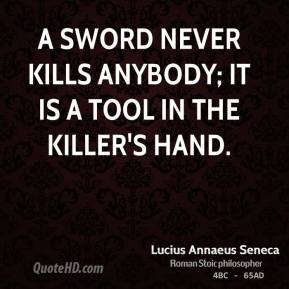 Lucius Annaeus Seneca - A sword never kills anybody; it is a tool in the killer's hand.