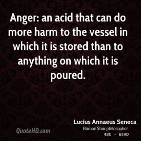 Lucius Annaeus Seneca - Anger: an acid that can do more harm to the vessel in which it is stored than to anything on which it is poured.