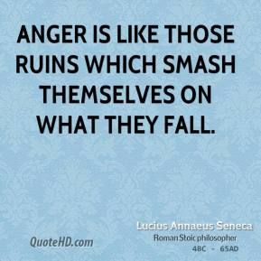 Anger is like those ruins which smash themselves on what they fall.