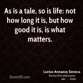 As is a tale, so is life: not how long it is, but how good it is, is what matters.