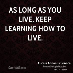 Lucius Annaeus Seneca - As long as you live, keep learning how to live.