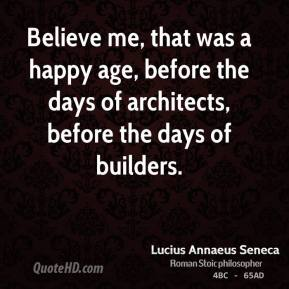 Believe me, that was a happy age, before the days of architects, before the days of builders.