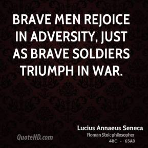 Brave men rejoice in adversity, just as brave soldiers triumph in war.