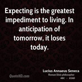 Expecting is the greatest impediment to living. In anticipation of tomorrow, it loses today.