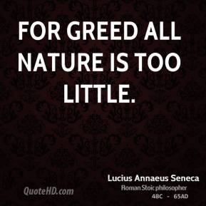 Lucius Annaeus Seneca - For greed all nature is too little.