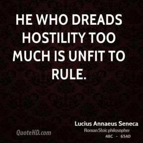 Lucius Annaeus Seneca - He who dreads hostility too much is unfit to rule.