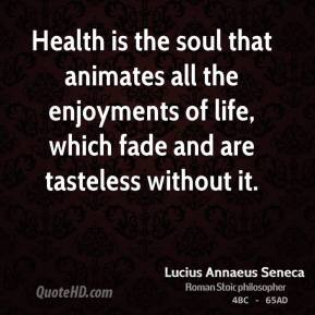 Health is the soul that animates all the enjoyments of life, which fade and are tasteless without it.