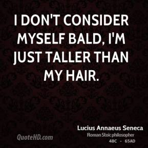 I don't consider myself bald, I'm just taller than my hair.