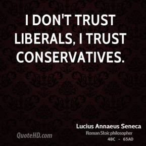 I don't trust liberals, I trust conservatives.