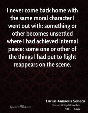 Lucius Annaeus Seneca - I never come back home with the same moral character I went out with; something or other becomes unsettled where I had achieved internal peace; some one or other of the things I had put to flight reappears on the scene.