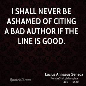 Lucius Annaeus Seneca - I shall never be ashamed of citing a bad author if the line is good.