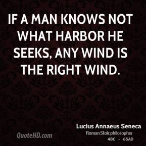 If a man knows not what harbor he seeks, any wind is the right wind.