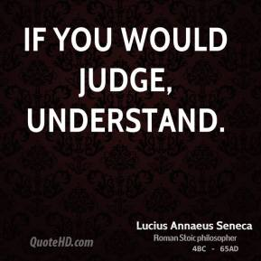 If you would judge, understand.