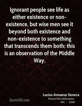 Lucius Annaeus Seneca - Ignorant people see life as either existence or non-existence, but wise men see it beyond both existence and non-existence to something that transcends them both; this is an observation of the Middle Way.
