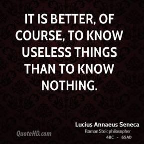 It is better, of course, to know useless things than to know nothing.