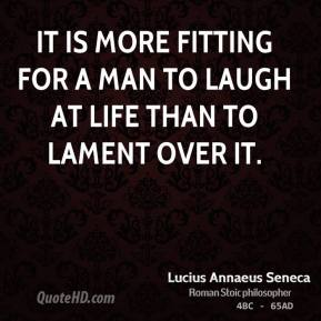 It is more fitting for a man to laugh at life than to lament over it.