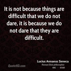 It is not because things are difficult that we do not dare, it is because we do not dare that they are difficult.