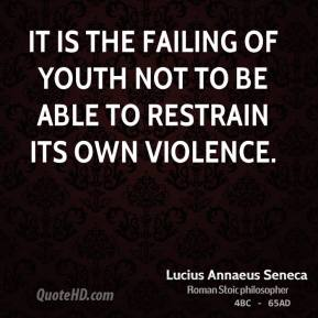 It is the failing of youth not to be able to restrain its own violence.
