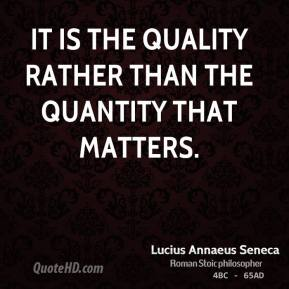 It is the quality rather than the quantity that matters.