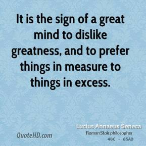It is the sign of a great mind to dislike greatness, and to prefer things in measure to things in excess.
