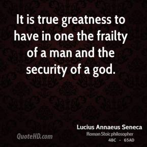Lucius Annaeus Seneca - It is true greatness to have in one the frailty of a man and the security of a god.