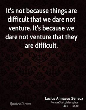 It's not because things are difficult that we dare not venture. It's because we dare not venture that they are difficult.