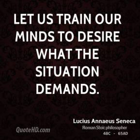 Let us train our minds to desire what the situation demands.