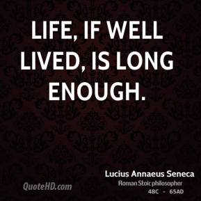 Lucius Annaeus Seneca - Life, if well lived, is long enough.