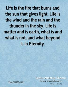 Life is the fire that burns and the sun that gives light. Life is the wind and the rain and the thunder in the sky. Life is matter and is earth, what is and what is not, and what beyond is in Eternity.