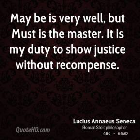 May be is very well, but Must is the master. It is my duty to show justice without recompense.