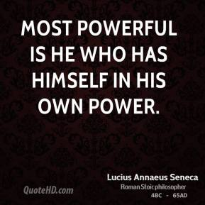 Lucius Annaeus Seneca - Most powerful is he who has himself in his own power.